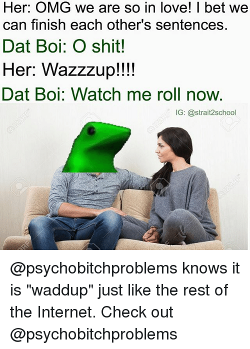 "Dat Boi: Her: OMG we are so in love! I bet we  can finish each other's sentences.  Dat Boi: O shit!  Her: Wazzzup!!!!  Dat Boi: Watch me roll now.  IG: @strait2school @psychobitchproblems knows it is ""waddup"" just like the rest of the Internet. Check out @psychobitchproblems"
