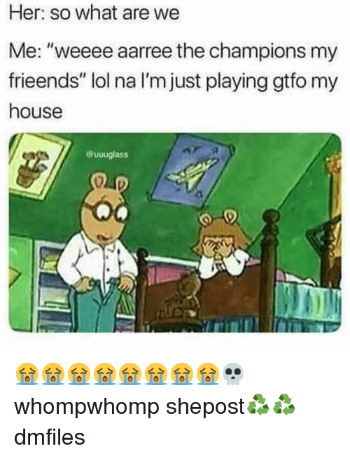 "Lol, Memes, and My House: Her: so what are we  Me: ""weeee aarree the champions my  frieends"" lol na I'm just playing gtfo my  house  @uuuglass  41 😭😭😭😭😭😭😭😭💀 whompwhomp shepost♻♻ dmfiles"