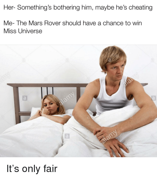 bothering: Her- Something's bothering him, maybe he's cheating  Me- The Mars Rover should have a chance to win  Miss Universe It's only fair