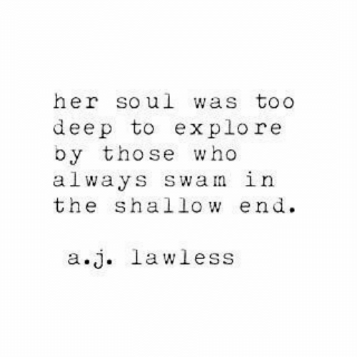 lawless: her soul was toO  deep to explore  by those who  always swam in  the shallow end  a.j. lawless