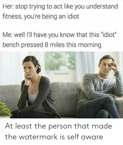 """watermark: Her: stop trying to act like you understand  fitness, you're being an idiot  Me: well I'lI have you know that this """"idiot""""  bench pressed 8 miles this morning  BadJokeBen At least the person that made the watermark is self aware"""