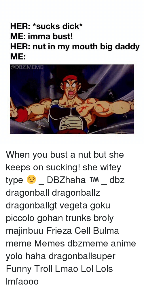Anime, Broly, and Bulma: HER: *sucks dick*  ME: imma bust!  HER: nut in my mouth big daddy  ME:  @DBZ.MEME When you bust a nut but she keeps on sucking! she wifey type 😏 _ DBZhaha ™ _ dbz dragonball dragonballz dragonballgt vegeta goku piccolo gohan trunks broly majinbuu Frieza Cell Bulma meme Memes dbzmeme anime yolo haha dragonballsuper Funny Troll Lmao Lol Lols lmfaooo