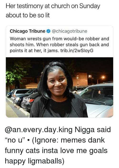 "Cats, Chicago, and Church: Her testimony at church on Sunday  about to be so lit  Chicago Tribune @chicagotribune  Woman wrests gun from would-be robber and  shoots him. When robber steals gun back and  points it at her, it jams. trib.in/2wSloyG @an.every.day.king Nigga said ""no u"" • (Ignore: memes dank funny cats insta love me goals happy ligmaballs)"