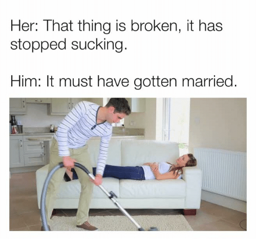 Dank, 🤖, and Her: Her: That thing is broken, it has  stopped sucking  Him: It must have gotten married.