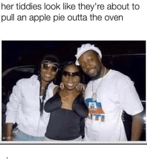 Apple, Funny, and Outta: her tiddies look like they're about to  pull an apple pie outta the oven .