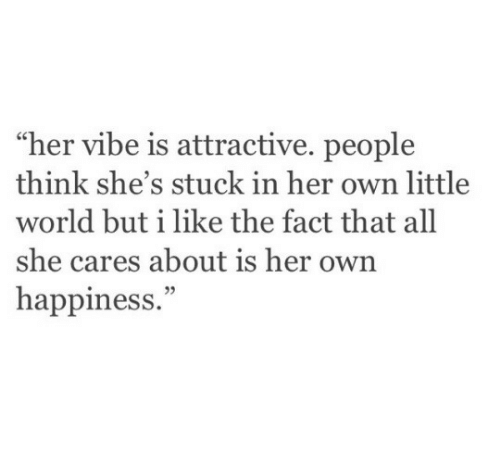 """World, Happiness, and Her: """"her vibe is attractive. people  think she's stuck in her own little  world but i like the fact that all  she cares about is her own  happiness.""""  05"""
