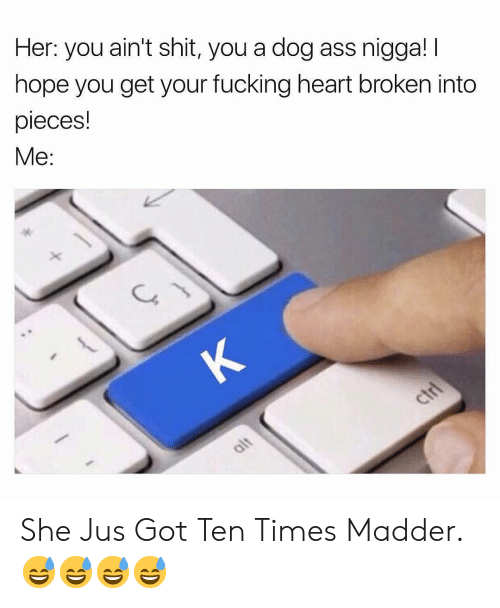 Madder: Her: you ain't shit, you a dog ass nigga! I  hope you get your fucking heart broken into  pieces!  Me: She Jus Got Ten Times Madder. 😅😅😅😅