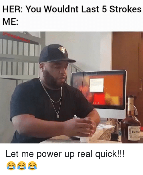 Memes, Power, and 🤖: HER: You Wouldnt Last 5 Strokes  ME:  TIIT  Henno Let me power up real quick!!! 😂😂😂