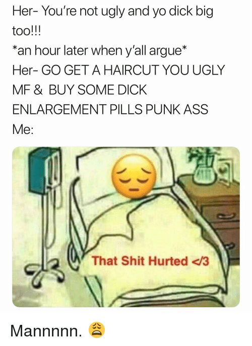 Arguing, Ass, and Haircut: Her- You're not ugly and yo dick big  an hour later when y'all argue*  Her- GO GET A HAIRCUT YOU UGLY  MF & BUY SOME DICK  ENLARGEMENT PILLS PUNK ASS  Me:  That Shit Hurted <3 Mannnnn. 😩