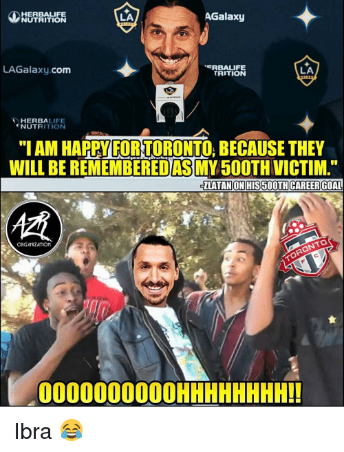 "Memes, Goal, and Happy: HERBALIFE  NUTRITION  LA  AGalaxy  LAGalaxy.com  RBALIFE  TRITION  LA  HERBALIFE  NUTRITIONN  ""I AM HAPPY FOR TORONTO, BECAUSE THEY  WILL BE REMEMBEREDAS MY50OTH VICTIM  ZLATAN ON HIS 500TH CAREER GOAL  慣  ORGANIZATION  000000000OHHHHHHHH!! Ibra 😂"
