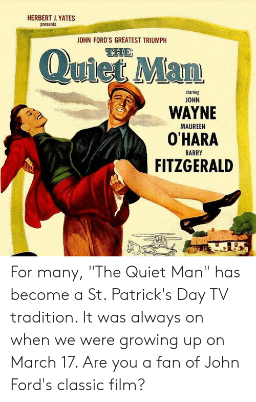 "Growing Up, Memes, and John Wayne: HERBERT J. YATES  presents  OHN FORD'S GREATEST TRIUMPH  QuietMan  starring  JOHN  WAYNE  O'HARA  FITZGERALD  MAUREEN  BARRY For many, ""The Quiet Man"" has become a St. Patrick's Day TV tradition. It was always on when we were growing up on March 17. Are you a fan of John Ford's classic film?"