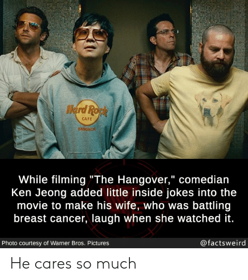 "comedian: Herd Ropk  CAFE  BANGKOK  While filming""The Hangover,"" comedian  Ken Jeong added little inside jokes into the  movie to make his wife, who was battling  breast cancer, laugh when she watched it.  @factsweird  Photo courtesy of Warner Bros. Pictures He cares so much"