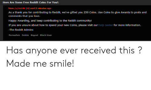 Community, Love, and Reddit: Here Are Some Free Reddit Coins For You!:  from /u/reddit [A] sent 3 minutes ago  As a thank you for contributing to Reddit, we've gifted you 250 Coins. Use Coins to give Awards to posts and  comments that you love.  Happy Awarding, and keep contributing to the Reddit community!  If you are unsure about how to spend your new Coins, please visit our help center for more information.  -The Reddit Admins  Permalink Delete Report Block User Has anyone ever received this ? Made me smile!