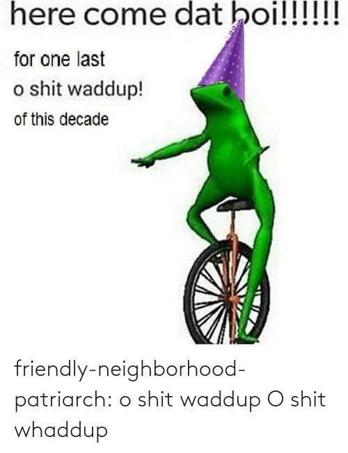 Neighborhood: here come dat boi!!!!!!  for one last  o shit waddup!  of this decade friendly-neighborhood-patriarch:  o shit waddup   O shit whaddup