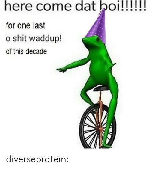 dat: here come dat boi!!!!!!  for one last  o shit waddup!  of this decade diverseprotein: