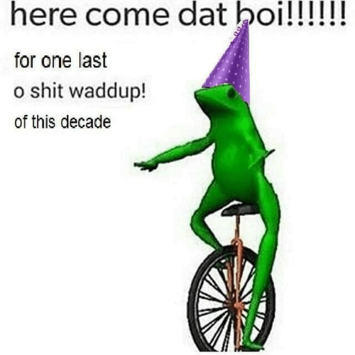 come: here come dat boi!!!!!!  for one last  o shit waddup!  of this decade