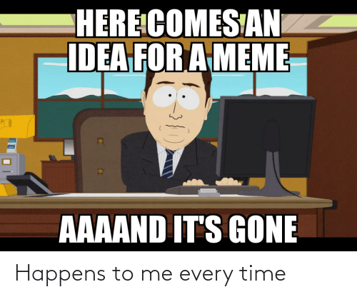 Aaaand Its Gone: HERE COMES AN  IDEA FOR A MEME  AAAAND IT'S GONE Happens to me every time