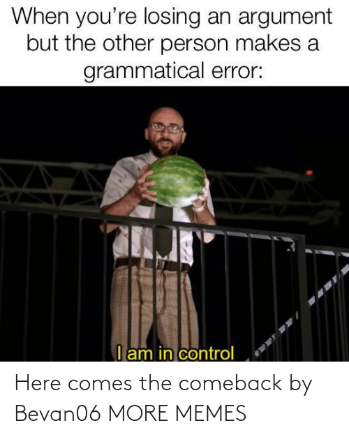 Comes: Here comes the comeback by Bevan06 MORE MEMES