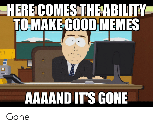 Aaaand Its Gone: HERE COMESTHE ABILITY  TO MAKE GOOD MEMES  AAAAND IT'S GONE Gone