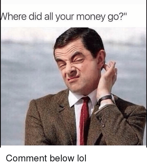 "Funny, Lol, and Money: here did all your money go?"" Comment below lol"