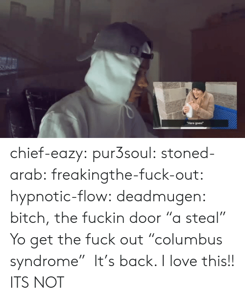 """Bitch, Love, and Tumblr: Here goes! chief-eazy: pur3soul:   stoned-arab:   freakingthe-fuck-out:  hypnotic-flow:  deadmugen:  bitch, the fuckin door   """"a steal""""   Yo get the fuck out  """"columbus syndrome""""   It's back. I love this!!   ITS NOT"""