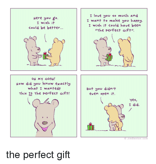 """yes i did: Here gou go  I wish it  could be better...  I love you so much and  I want to make you happy.  I wish it could have been  The Perfect ift""""  MY GOSH!  How did you know exactly  what I wanted?  This I5 The perFect aift!  But you didn t  even open it.  Yes,  I did.  JimBenton.com <p>the perfect gift</p>"""