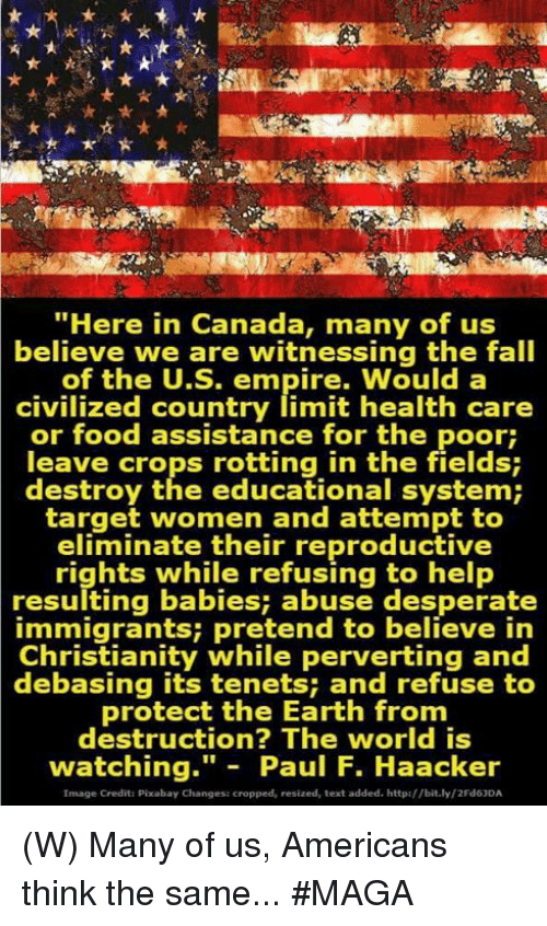 "Desperate, Empire, and Fall: ""Here in Canada, many of us  believe we are witnessing the fall  of the U.S. empire. Would a  civilized country limit health care  or food assistance for the poor;  leave crops rotting in the fields;  destroy the educational system;  target women and attempt to  eliminate their reproductive  rights while refusing to help  resulting  babies; abuse desperate  immigrants; pretend to believe in  Christianity while perverting and  debasing its tenets; and refuse to  protect the Earth from  destruction? The world is  watching.""- Paul F. Haacker  Image Credit: Pixabay Changest cropped, resized, text added. http:a//bit.ly/2Fd63DA (W) Many of us, Americans think the same... #MAGA"