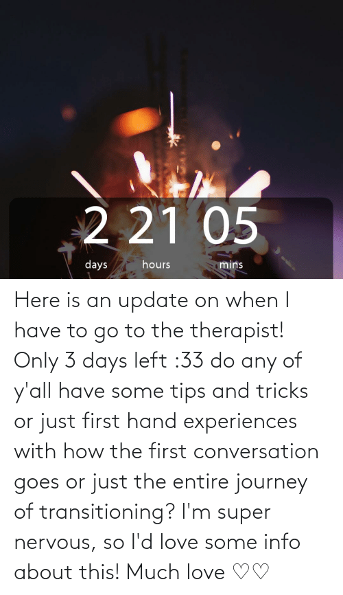 Experiences: Here is an update on when I have to go to the therapist! Only 3 days left :33 do any of y'all have some tips and tricks or just first hand experiences with how the first conversation goes or just the entire journey of transitioning? I'm super nervous, so I'd love some info about this! Much love ♡♡