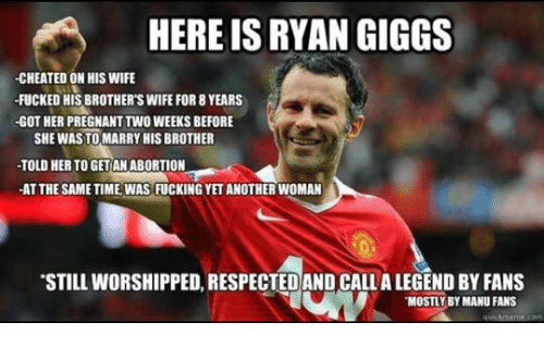 ryan giggs: HERE IS RYAN GIGGS  -CHEATED ON HIS WIFE  FUCKED HIS BROTHER'S WIFE FOR 8 YEARS  -GOT HER PREGNANT TWO WEEKS BEFORE  SHE WASTO MARRY HIS BROTHER  -TOLD HERTO GETANABORTION  -AT THESAMETIME WAS FUCKING YETANOTHERWOMAN  STILLWORSHIPPED, RESPECTED AND CALLALEGEND BY FANS  MOSTLY BY MANU FANS