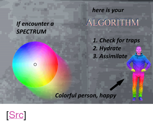 "Reddit, Happy, and Com: here is your  ALGORITHM  If encounter a  SPECTRUM  1. Check for traps  2. Hydrate  3. Assimilate  Colorful person, happy <p>[<a href=""https://www.reddit.com/r/surrealmemes/comments/7ul82y/lesson_2/"">Src</a>]</p>"