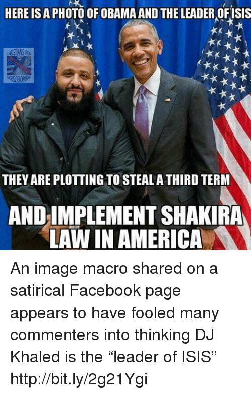 "Dank, DJ Khaled, and Shakira: HERE ISA PHOTO OF OBAMA AND THE LEADER OFISIS  t**  THEYAREPLOTTING TOSTEALA THIRD TERM  AND IMPLEMENT SHAKIRA  LAW IN AMERICA An image macro shared on a satirical Facebook page appears to have fooled many commenters into thinking DJ Khaled is the ""leader of ISIS"" http://bit.ly/2g21Ygi"