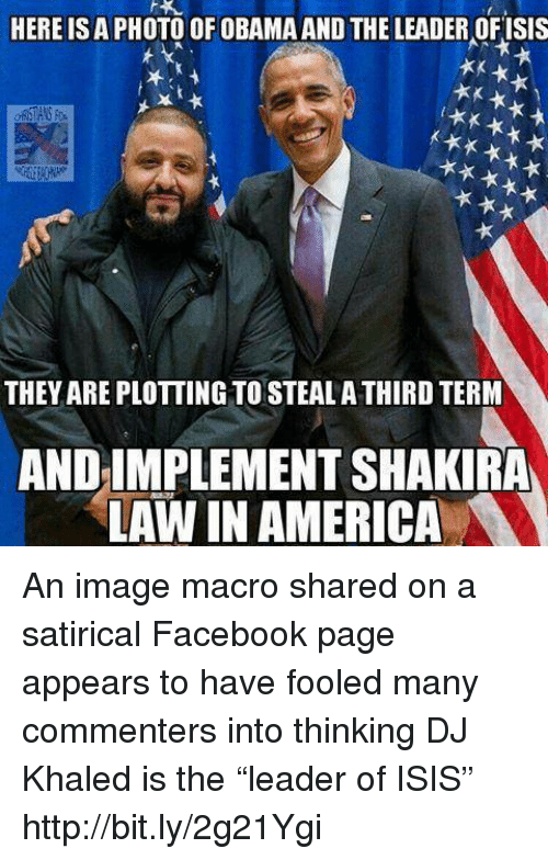 "DJ Khaled, Memes, and Shakira: HERE ISA PHOTO OF OBAMA AND THE LEADER OFISIS  THEYAREPLOTTING TO STEALA THIRD TERM  AND IMPLEMENT SHAKIRA  LAW IN AMERICA An image macro shared on a satirical Facebook page appears to have fooled many commenters into thinking DJ Khaled is the ""leader of ISIS""   http://bit.ly/2g21Ygi"