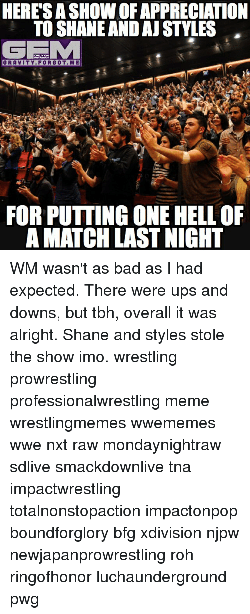 Bad, Meme, and Memes: HERE SASHOWOFAPPRECIATION  TO SHANE AND AJ STYLES  GEMM  GRAVITY FOR GOT ME  FOR PUTTING ONE HELL OF  AMATCH LAST NIGHT WM wasn't as bad as I had expected. There were ups and downs, but tbh, overall it was alright. Shane and styles stole the show imo. wrestling prowrestling professionalwrestling meme wrestlingmemes wwememes wwe nxt raw mondaynightraw sdlive smackdownlive tna impactwrestling totalnonstopaction impactonpop boundforglory bfg xdivision njpw newjapanprowrestling roh ringofhonor luchaunderground pwg