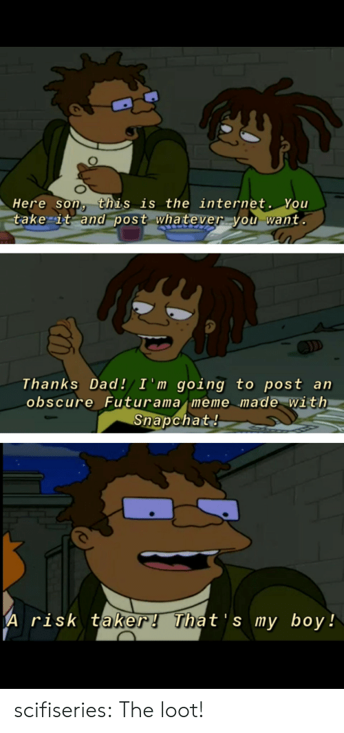 Futurama: Here son, this is the internet. You  take it and post whatever you want.  D  Thanks Dad!/ I 'm going to post an  obscure Futurama meme made with  Snapchat!  A risk taker! That's my boy! scifiseries:  The loot!