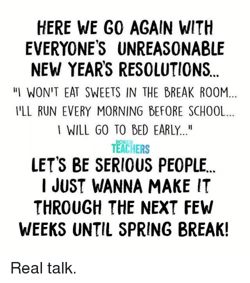 """sweets: HERE WE G0 AGAIN WITH  EVERYONES UNREASONABLE  NEW YEARS RESOLUTIONS  """"IWON'T EAT SWEETS IN THE BREAK ROOM  YLL RUN EVERY MORNING BEFORE SCHOOL  I WILL GO TO BED EARLY...""""  BORED  TEACHERS  LET'S BE SERIOUS PEOPLE  I JUST WANNA MAKE IT  THROUGH THE NEXT FEW  WEEKS UNTIL SPRING BREAK! Real talk."""