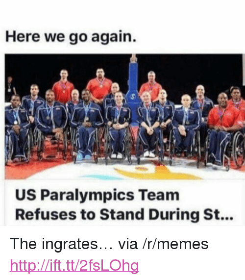 "Memes, Http, and Team: Here we go again.  US Paralympics Team  Refuses to Stand During St... <p>The ingrates… via /r/memes <a href=""http://ift.tt/2fsLOhg"">http://ift.tt/2fsLOhg</a></p>"