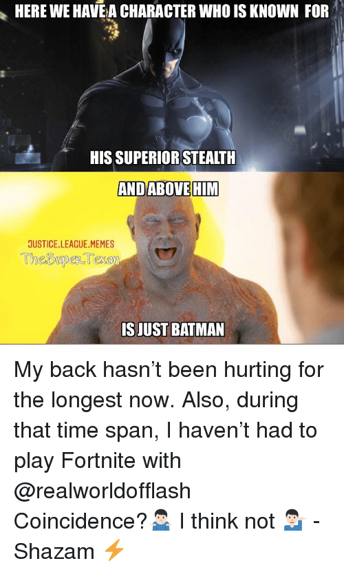 Justice League Memes: HERE WE HAVE A CHARACTER WHO IS KNOWN FOR  HIS SUPERIOR STEALTH  ANDABOVEHIM  JUSTICE.LEAGUE.MEMES  ISJUST BATMAN My back hasn't been hurting for the longest now. Also, during that time span, I haven't had to play Fortnite with @realworldofflash Coincidence?🤷🏻♂️ I think not 💁🏻♂️ -Shazam ⚡️