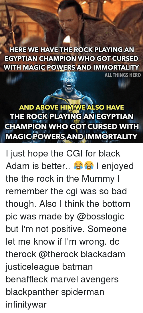 black adam: HERE WE HAVE THE ROCK PLAYING AN  EGYPTIAN CHAMPION WHO GOT CURSED  WITH MAGIC POWERS AND IMMORTALITY  ALL THINGS HERO  AND ABOVE HIM WE ALSO HAVE  THE ROCK PLAYING ANEGYPTIAN  CHAMPION WHO GOT CURSED WITH  MAGICPOWERS ANDIMMORTALITY I just hope the CGI for black Adam is better.. 😂😂 I enjoyed the the rock in the Mummy I remember the cgi was so bad though. Also I think the bottom pic was made by @bosslogic but I'm not positive. Someone let me know if I'm wrong. dc therock @therock blackadam justiceleague batman benaffleck marvel avengers blackpanther spiderman infinitywar
