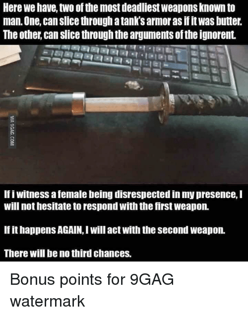 9Gag Watermark: Here we have, two of the most deadliest weapons known to  man. One, can slice through a tank's armor as if it was butter.  The other, can slice through the arguments ofthe ignorent.  If i witness a female being disrespected in my presence, I  will not hesitate to respond with the first weapon.  If it happens AGAIN,I will act with the second weapon.  There will be no third chances.