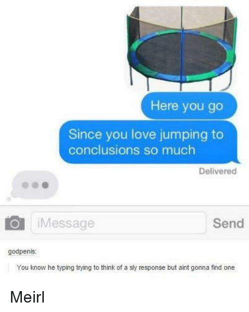Jumping To Conclusions: Here you go  Since you love jumping to  conclusions so much  Delivered  iMessage  Send  godpenis  You know he typing trying to think of a sly response but aint gonna find one Meirl