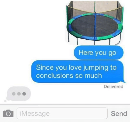 Jumping To Conclusions: Here you go  Since you love jumping to  conclusions so much  Delivered  iMessage  Send