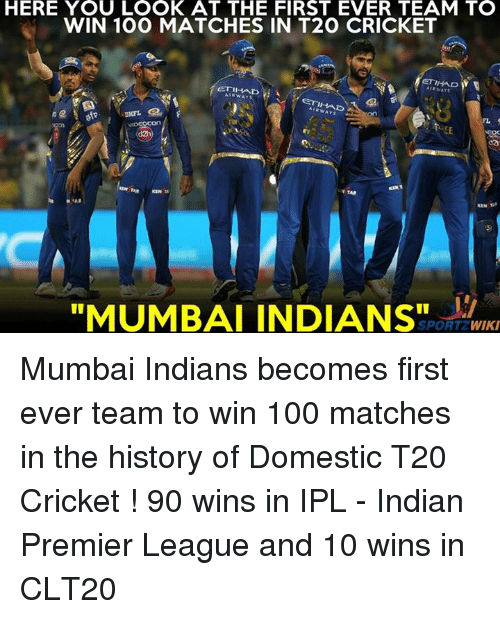 "mumbai indians: HERE YOU LOOK AT THE FIRST EVER TEAM TO  WIN 100 MATCHES IN T2O CRICKET  ETIHAD W  ETI AD  ETIHAD  on  ""MUMBAI INDIANS""  SPORT WIKI Mumbai Indians becomes first ever team to win 100 matches in the history of Domestic T20 Cricket ! 90 wins in IPL - Indian Premier League and 10 wins in CLT20"