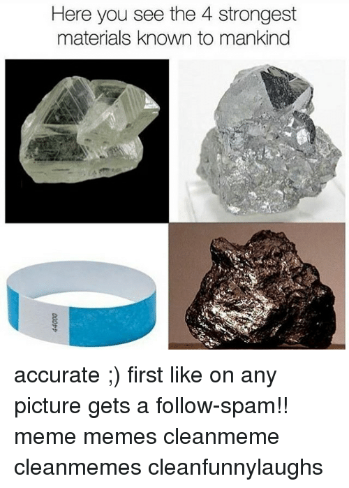 Spam Meme: Here you see the 4 strongest  materials known to mankind accurate ;) first like on any picture gets a follow-spam!! meme memes cleanmeme cleanmemes cleanfunnylaughs