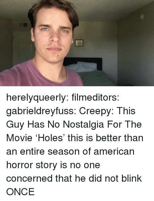 American Horror Story, Creepy, and Nostalgia: herelyqueerly: filmeditors:  gabrieldreyfuss: Creepy: This Guy Has No Nostalgia For The Movie 'Holes'  this is better than an entire season of american horror story   is no one concerned that he did not blink ONCE
