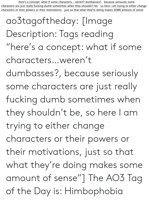 "tags: here's a concept: what if some characters... weren't dumbasses?, because seriously some  characters are just really fucking dumb sometimes when they shouldn't be, so here i am trying to either change  characters or their powers or their motivations, just so that what they're doing makes SOME amount of sense ao3tagoftheday:  [Image Description: Tags reading ""here's a concept: what if some characters…weren't dumbasses?, because seriously some characters are just really fucking dumb sometimes when they shouldn't be, so here I am trying to either change characters or their powers or their motivations, just so that what they're doing makes some amount of sense""]  The AO3 Tag of the Day is: Himbophobia"