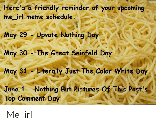 Irl Meme: Here's a friendly reminder of your upcoming  me_irl meme schedule.  May 29 Upvote Nothing Day  May 30 The Great Seinfeld Day  May 31 Literally Just The Color White Day  June 1 - Nothing But Rictures Of This Post's  Top Comment Day Me_irl