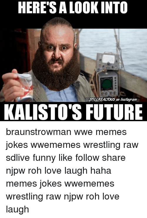 Wwe Memes: HERE'S A LOOK INTO  OSTILLREALTONS an Instagram  KALISTO'S FUTURE braunstrowman wwe memes jokes wwememes wrestling raw sdlive funny like follow share njpw roh love laugh haha memes jokes wwememes wrestling raw njpw roh love laugh