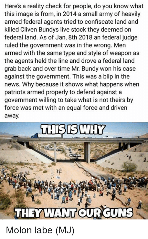 reality check: Here's a reality check for people, do you know what  this image is from, in 2014 a small army of heavily  armed federal agents tried to confiscate land and  killed Cliven Bundys live stock they deemed on  federal land. As of Jan, 8th 2018 an federal judge  ruled the government was in the wrong. Men  armed with the same type and style of weapon as  the agents held the line and drove a federal land  grab back and over time Mr. Bundy won his case  against the government. This was a blip in the  news. Why because it shows what happens when  patriots armed properly to defend against a  government willing to take what is not theirs by  force was met with an equal force and driven  away  THISIS WHY  THEYWANTOUR GUNS Molon labe  (MJ)