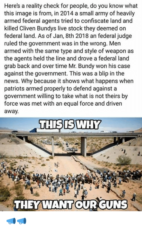 reality check: Here's a reality check for people, do you know what  this image is from, in 2014 a small army of heavily  armed federal agents tried to confiscate land and  killed Cliven Bundys live stock they deemed on  federal land. As of Jan, 8th 2018 an federal judge  ruled the government was in the wrong. Men  armed with the same type and style of weapon as  the agents held the line and drove a federal land  grab back and over time Mr. Bundy won his case  against the government. This was a blip in the  news. Why because it shows what happens when  patriots armed properly to defend against a  government willing to take what is not theirs by  force was met with an equal force and driven  away.  THISISWHY  THEY WANTOUR GUNS 📣📣