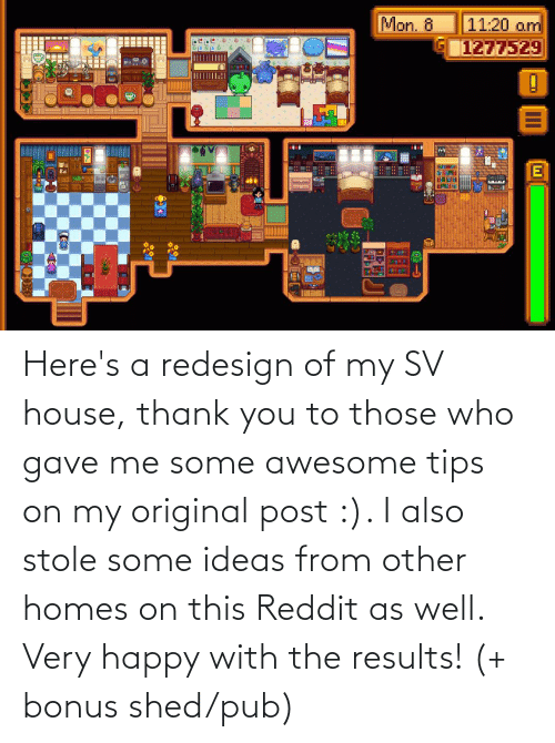 shed: Here's a redesign of my SV house, thank you to those who gave me some awesome tips on my original post :). I also stole some ideas from other homes on this Reddit as well. Very happy with the results! (+ bonus shed/pub)